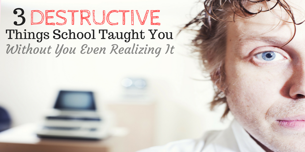 3 Destructive Things School Taught You Without You Even Realizing It