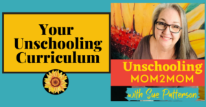 Your Unschooling Curriculum Podcast with sue Patterson